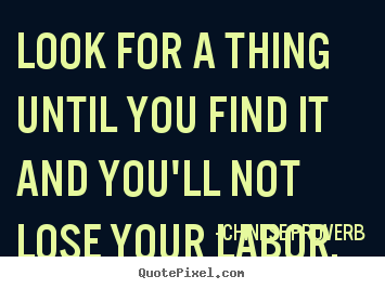 Design picture quotes about inspirational - Look for a thing until you find it and you'll not lose your labor.