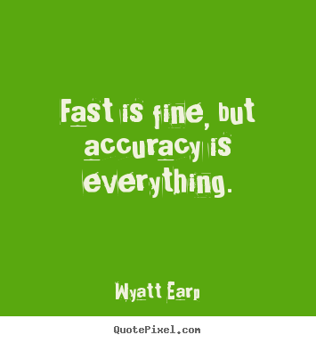 Fast is fine, but accuracy is everything. Wyatt Earp best inspirational quote