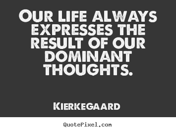 Our life always expresses the result of our dominant.. Kierkegaard great inspirational quotes