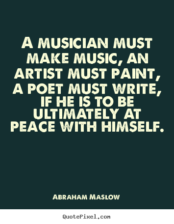 Abraham Maslow picture quote - A musician must make music, an artist must paint, a poet must write,.. - Inspirational quote