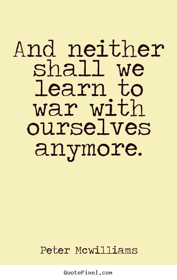 And neither shall we learn to war with ourselves anymore. Peter Mcwilliams top inspirational sayings