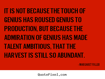 Margaret Fuller picture quotes - It is not because the touch of genius has roused genius to production,.. - Inspirational sayings