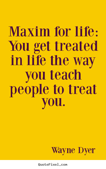 Quotes about inspirational - Maxim for life: you get treated in life the way you teach people to treat..