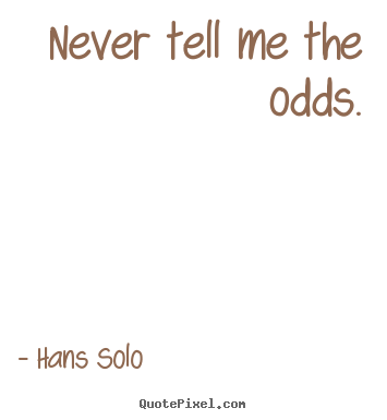Quote about inspirational - Never tell me the odds.