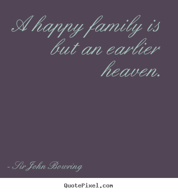 Inspirational quotes - A happy family is but an earlier heaven.