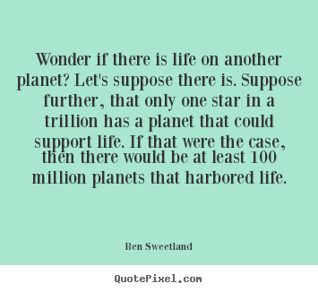 Inspirational quote - Wonder if there is life on another planet?..