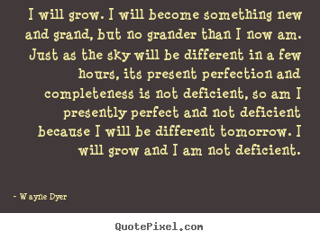 Inspirational quote - I will grow. i will become something new and grand, but no grander..