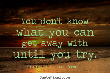 Quotes about inspirational - You don't know what you can get away with..