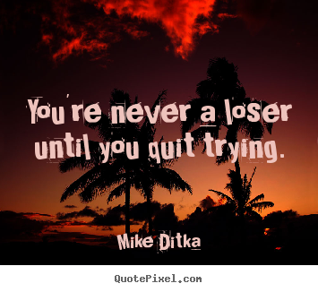You're never a loser until you quit trying. Mike Ditka  inspirational quote