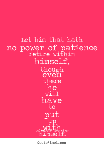Baltasar Gracian picture quotes - Let him that hath no power of patience retire.. - Inspirational quotes
