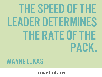 Inspirational sayings - The speed of the leader determines the rate of the..