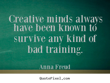 Anna Freud picture quote - Creative minds always have been known to survive any kind.. - Inspirational quotes
