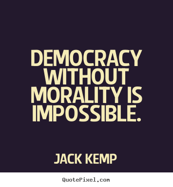 Inspirational quotes - Democracy without morality is impossible.