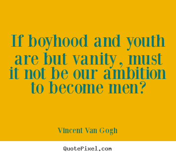 Vincent Van Gogh picture quotes - If boyhood and youth are but vanity, must it not be our ambition.. - Inspirational quotes