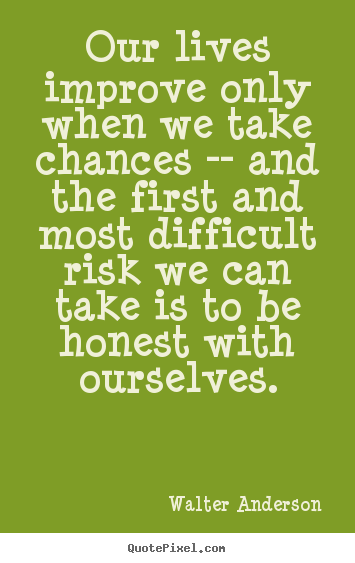 Our lives improve only when we take chances -- and the first and most.. Walter Anderson  inspirational quotes