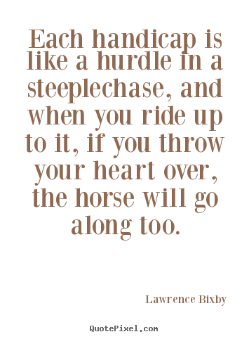 Quote about inspirational - Each handicap is like a hurdle in a steeplechase, and when..