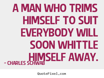 Quotes about inspirational - A man who trims himself to suit everybody will soon whittle himself..
