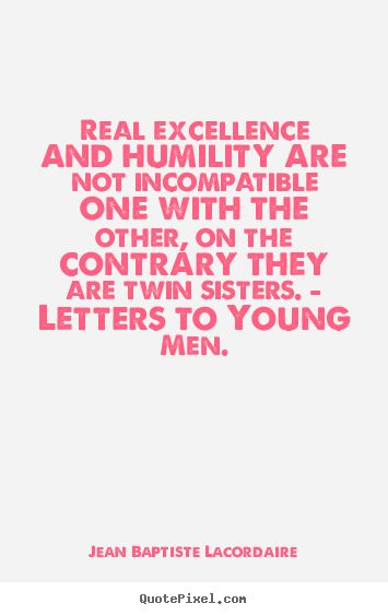 Make picture quotes about inspirational - Real excellence and humility are not incompatible..