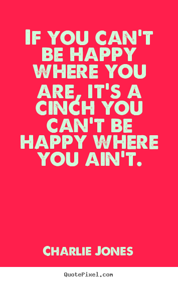 Make picture quotes about inspirational - If you can't be happy where you are, it's a cinch you can't be..