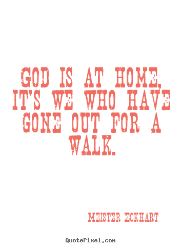 Meister Eckhart photo quotes - God is at home, it's we who have gone out for a walk. - Inspirational quotes
