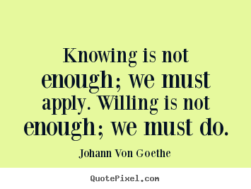 Knowing is not enough; we must apply. willing is not enough; we.. Johann Von Goethe  inspirational quotes