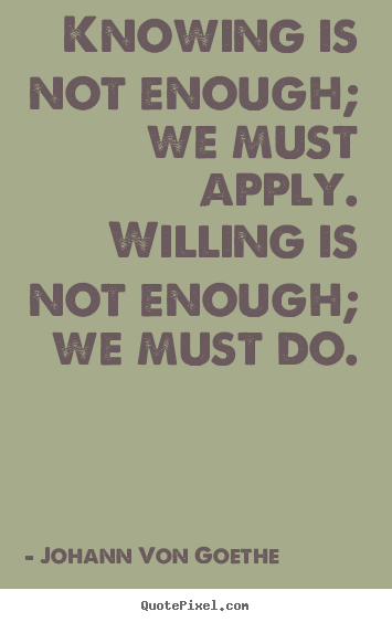 Quote about inspirational - Knowing is not enough; we must apply. willing is not enough; we..