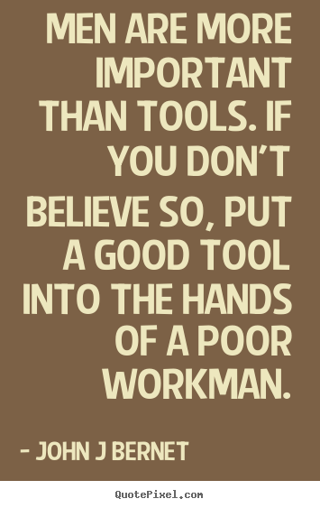 Inspirational quote - Men are more important than tools. if you don't believe..