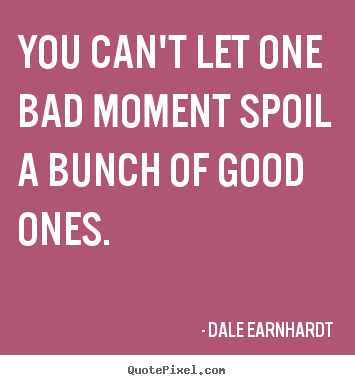 Quotes about inspirational - You can't let one bad moment spoil a bunch of good ones.