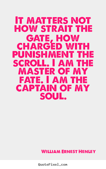 Inspirational quote - It matters not how strait the gate, how charged..