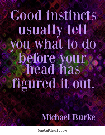 Good instincts usually tell you what to do before your head.. Michael Burke greatest inspirational quotes
