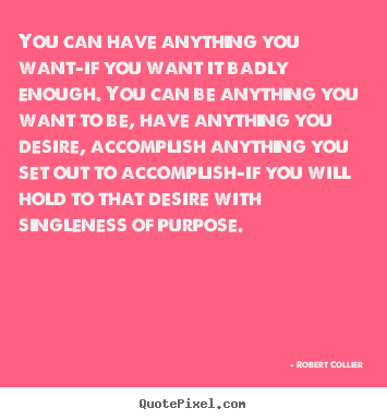 Sayings about inspirational - You can have anything you want-if you want it badly enough. you..