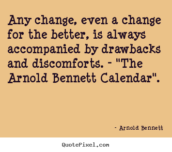Arnold Bennett photo quotes - Any change, even a change for the better, is.. - Inspirational quotes