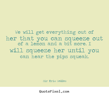 Quotes about inspirational - We will get everything out of her that you can squeeze..