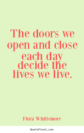 Quotes About Doors New The Doors We Open And Close Each Day Decide The Lives.flora