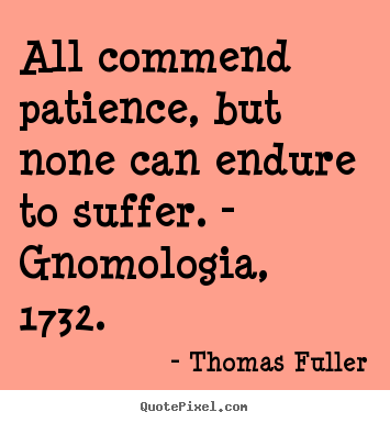 Quotes about inspirational - All commend patience, but none can endure to suffer. - gnomologia,..