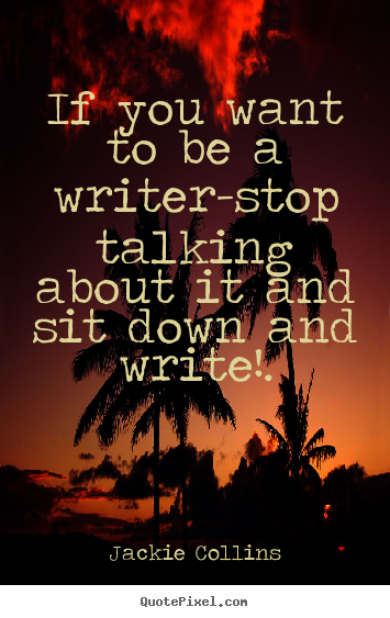 Quote about inspirational - If you want to be a writer-stop talking about..