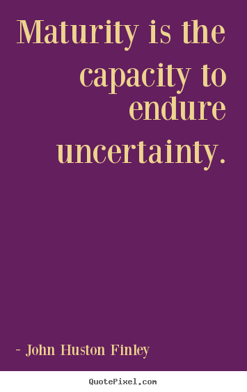 How to design picture quotes about inspirational - Maturity is the capacity to endure uncertainty.