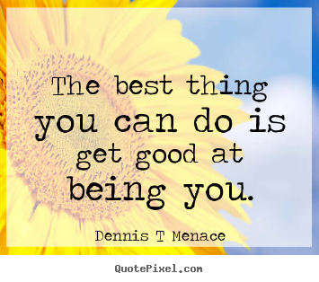 The best thing you can do is get good at being.. Dennis T Menace greatest inspirational quotes