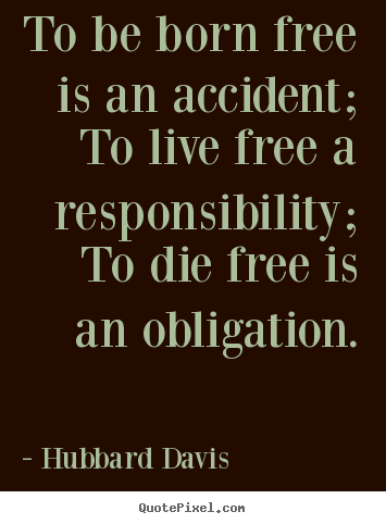 Sayings about inspirational - To be born free is an accident; to live free a responsibility;..