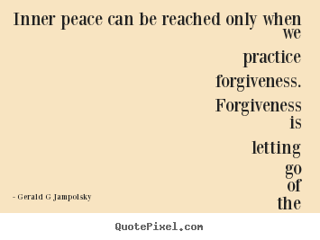 Quote about inspirational - Inner peace can be reached only when we practice forgiveness...