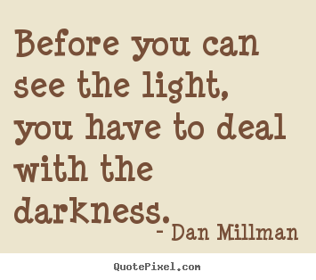 Quotes about inspirational - Before you can see the light, you have to deal with the darkness.