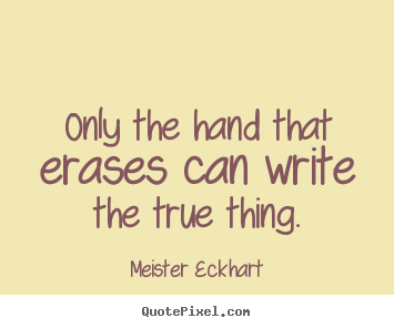 Only the hand that erases can write the true thing. Meister Eckhart best inspirational quote