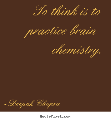Quotes about inspirational - To think is to practice brain chemistry.