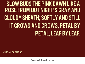 Inspirational quotes - Slow buds the pink dawn like a rose from out..