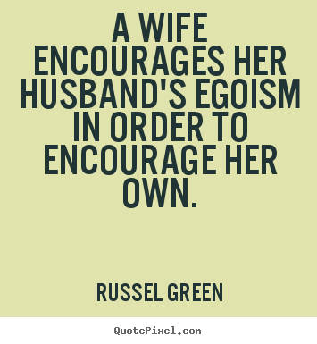 Inspirational quotes - A wife encourages her husband's egoism in order to encourage her..