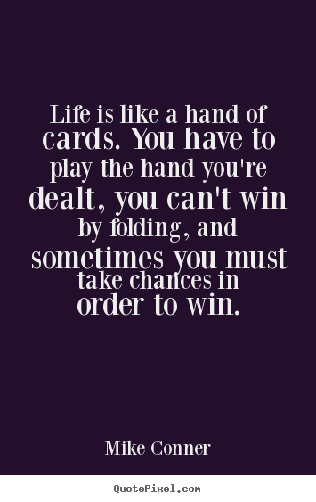 Diy picture quotes about inspirational - Life is like a hand of cards. you have to..