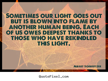 Sometimes our light goes out but is blown into flame by another human.. Albert Schweitzer great inspirational quotes