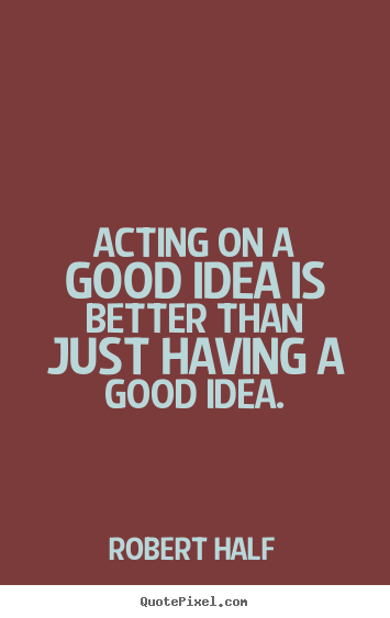 Acting on a good idea is better than just having a good idea. Robert Half greatest inspirational quotes