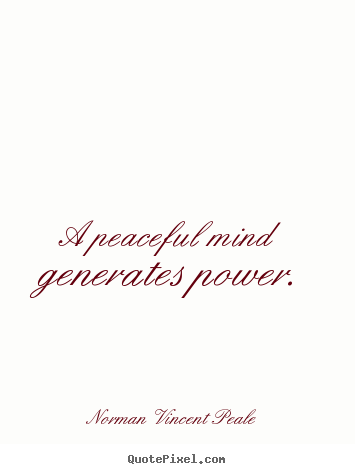 Quote about inspirational - A peaceful mind generates power.