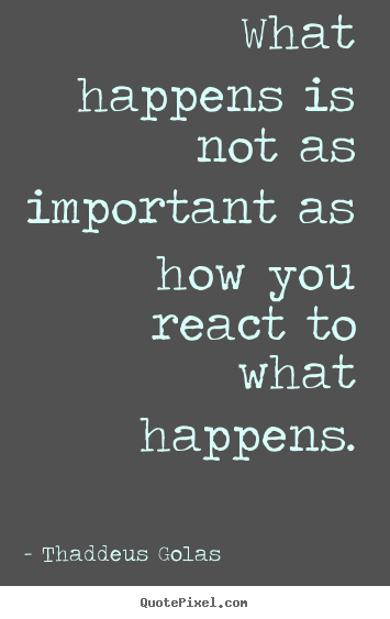 Create picture quotes about inspirational - What happens is not as important as how you react to what..